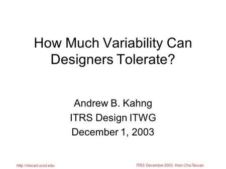 ITRS December 2003, Hsin-Chu Taiwan  How Much Variability Can Designers Tolerate? Andrew B. Kahng ITRS Design ITWG December 1, 2003.