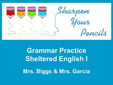 Grammar Practice Sheltered English I Mrs. Biggs & Mrs. Garcia.