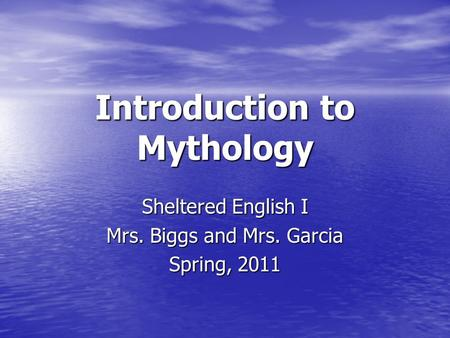 Introduction to Mythology Sheltered English I Mrs. Biggs and Mrs. Garcia Spring, 2011.