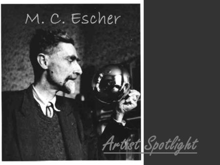 M. C. Escher Artist Spotlight. M. C. Escher Lived 1898-1972 Born in the Netherlands One of the greatest mathematical and graphic artists EVER Known for.