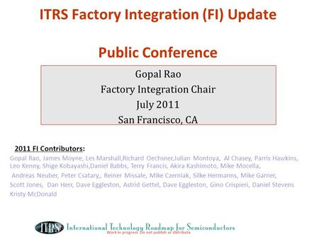 Work in progress Do not publish or distribute ITRS Factory Integration (FI) Update Public Conference Gopal Rao Factory Integration Chair July 2011 San.