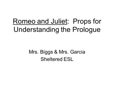 Romeo and Juliet: Props for Understanding the Prologue Mrs. Biggs & Mrs. Garcia Sheltered ESL.