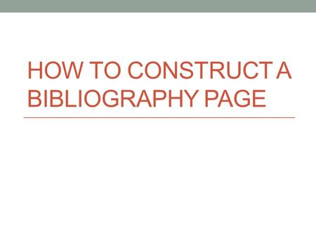 HOW TO CONSTRUCT A BIBLIOGRAPHY PAGE. What goes on the bibliography page? Any resource (book, website, magazine, newspaper, etc.) used in your paper.