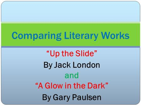 Up the Slide By Jack London and A Glow in the Dark By Gary Paulsen Comparing Literary Works.
