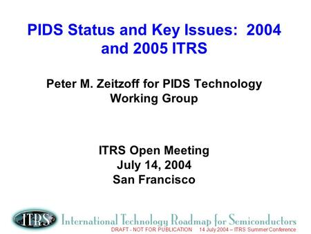 DRAFT - NOT FOR PUBLICATION 14 July 2004 – ITRS Summer Conference PIDS Status and Key Issues: 2004 and 2005 ITRS Peter M. Zeitzoff for PIDS Technology.