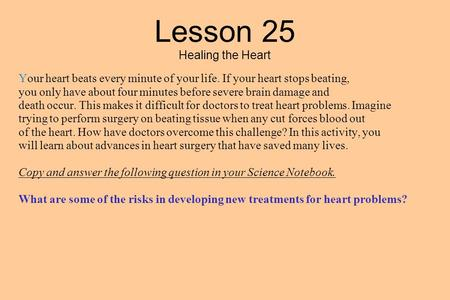 Lesson 25 Healing the Heart Your heart beats every minute of your life. If your heart stops beating, you only have about four minutes before severe brain.