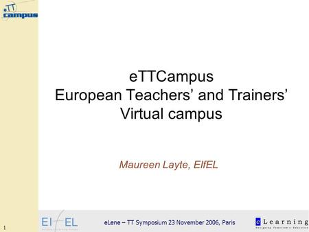 1 eLene – TT Symposium 23 November 2006, Paris eTTCampus European Teachers and Trainers Virtual campus Maureen Layte, EIfEL.
