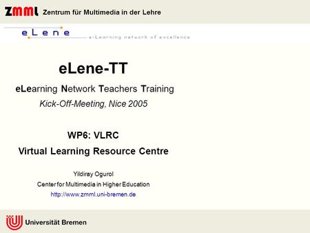 Zentrum für Multimedia in der Lehre Yildiray Ogurol Center for Multimedia in Higher Education eLene-TT eLearning Network Teachers Training Kick-Off-Meeting,