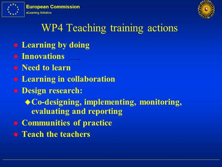 European Commission eLearning Initiative WP4 Teaching training actions l Learning by doing l Innovations l Need to learn l Learning in collaboration l.
