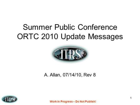 Work in Progress – Do Not Publish! 1 Summer Public Conference ORTC 2010 Update Messages A. Allan, 07/14/10, Rev 8.
