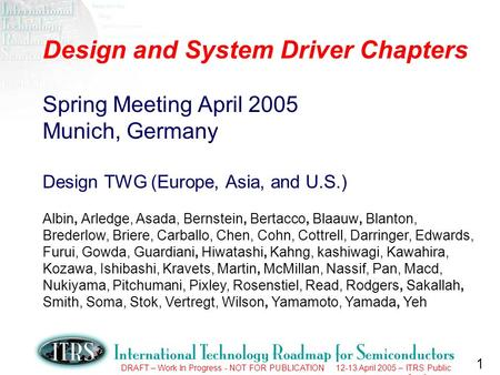 1 DRAFT – Work In Progress - NOT FOR PUBLICATION 12-13 April 2005 – ITRS Public Conference Design and System Driver Chapters Spring Meeting April 2005.