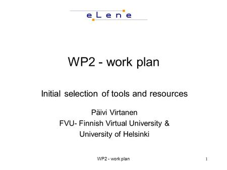 WP2 - work plan1 Initial selection of tools and resources Päivi Virtanen FVU- Finnish Virtual University & University of Helsinki.