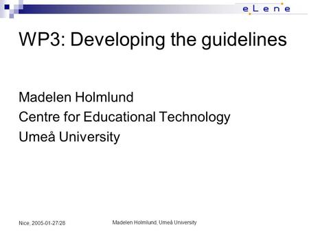 Madelen Holmlund, Umeå University Nice, 2005-01-27/28 WP3: Developing the guidelines Madelen Holmlund Centre for Educational Technology Umeå University.
