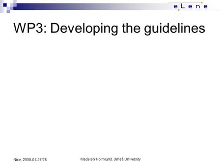 Madelen Holmlund, Umeå University Nice, 2005-01-27/28 WP3: Developing the guidelines.
