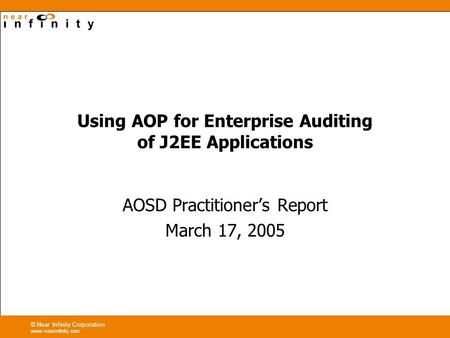 © Near Infinity Corporation www.nearinfinity.com Using AOP for Enterprise Auditing of J2EE Applications AOSD Practitioners Report March 17, 2005.