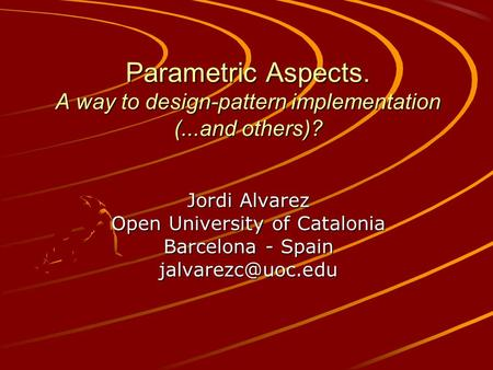 Parametric Aspects. A way to design-pattern implementation (...and others)? Jordi Alvarez Open University of Catalonia Barcelona - Spain