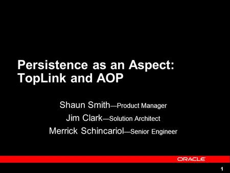 1 Persistence as an Aspect: TopLink and AOP Shaun Smith Product Manager Jim Clark Solution Architect Merrick Schincariol Senior Engineer.