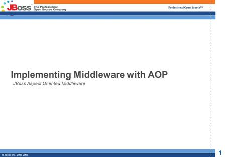 Professional Open Source © JBoss, Inc. 2003-2005. 1 2/6/2014 Professional Open Source © JBoss Inc., 2003-2005. 1 Implementing Middleware with AOP JBoss.