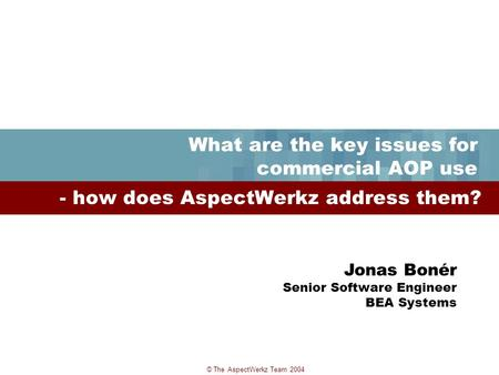 © The AspectWerkz Team 2004 What are the key issues for commercial AOP use - how does AspectWerkz address them? Jonas Bonér Senior Software Engineer BEA.