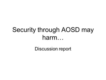 Security through AOSD may harm… Discussion report.
