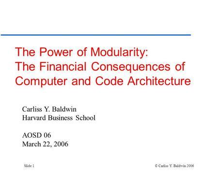 Slide 1 © Carliss Y. Baldwin 2006 The Power of Modularity: The Financial Consequences of Computer and Code Architecture Carliss Y. Baldwin Harvard Business.