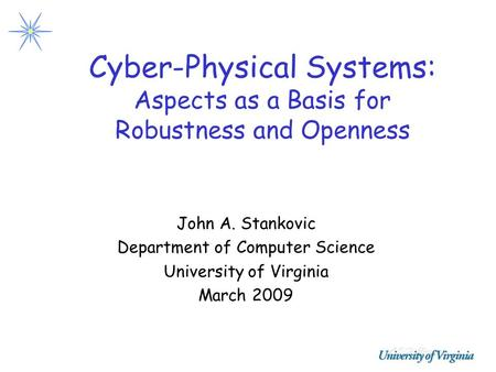 Cyber-Physical Systems: Aspects as a Basis for Robustness and Openness John A. Stankovic Department of Computer Science University of Virginia March 2009.