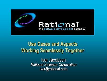 Use Cases and Aspects Working Seamlessly Together Ivar Jacobson Rational Software Corporation Ivar Jacobson Rational Software Corporation.