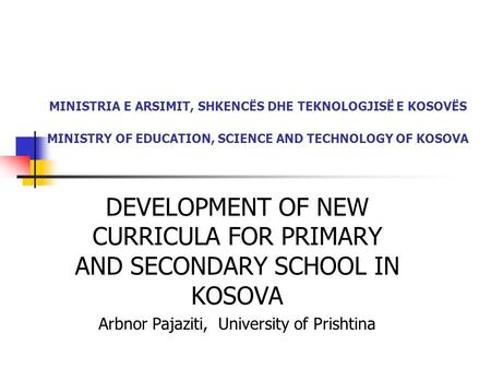 MINISTRIA E ARSIMIT, SHKENCËS DHE TEKNOLOGJISË E KOSOVËS MINISTRY OF EDUCATION, SCIENCE AND TECHNOLOGY OF KOSOVA DEVELOPMENT OF NEW CURRICULA FOR PRIMARY.