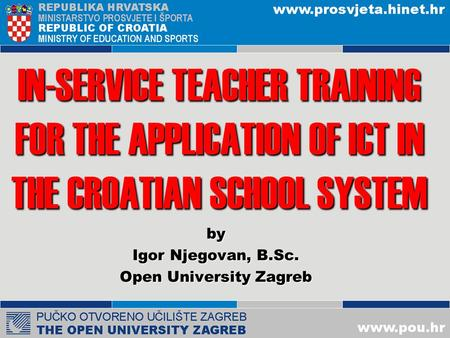 IN-SERVICE TEACHER TRAINING FOR THE APPLICATION OF ICT IN THE CROATIAN SCHOOL SYSTEM by Igor Njegovan, B.Sc. Open University Zagreb.
