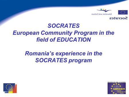 SOCRATES European Community Program in the field of EDUCATION Romanias experience in the SOCRATES program.