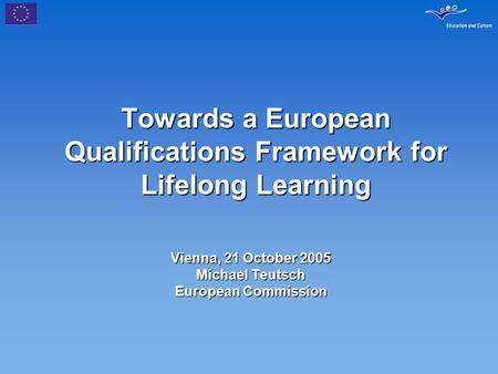 Towards a European Qualifications Framework for Lifelong Learning Vienna, 21 October 2005 Michael Teutsch European Commission.