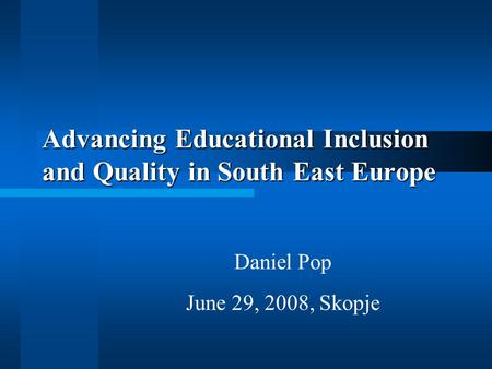 Advancing Educational Inclusion and Quality in South East Europe Daniel Pop June 29, 2008, Skopje.