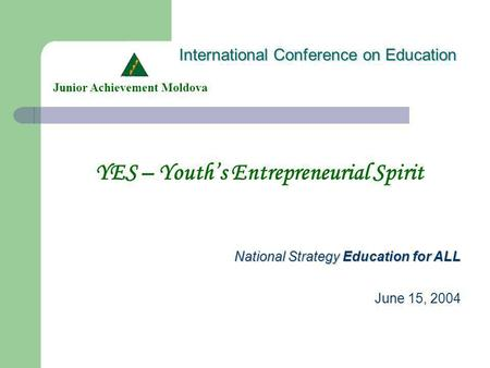 International Conference on Education YES – Youths Entrepreneurial Spirit Junior Achievement Moldova National Strategy Education for ALL June 15, 2004.