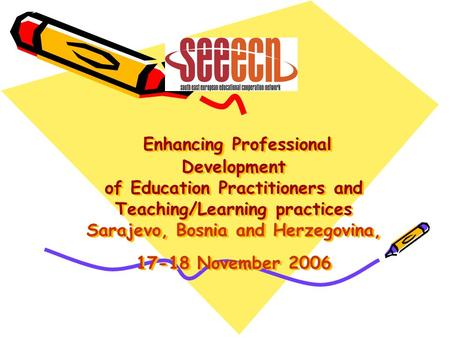Enhancing Professional Development of Education Practitioners and Teaching/Learning practices Sarajevo, Bosnia and Herzegovina, 17-18 November 2006.