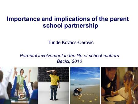 Importance and implications of the parent school partnership Tunde Kovacs-Cerović 1 Parental involvement in the life of school matters Becici, 2010.