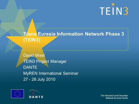 The Research and Education Network for Asia-Pacific Trans Eurasia Information Network Phase 3 (TEIN3) David West TEIN3 Project Manager DANTE MyREN International.