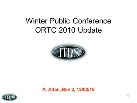1 Winter Public Conference ORTC 2010 Update A. Allan, Rev 2, 12/02/10.