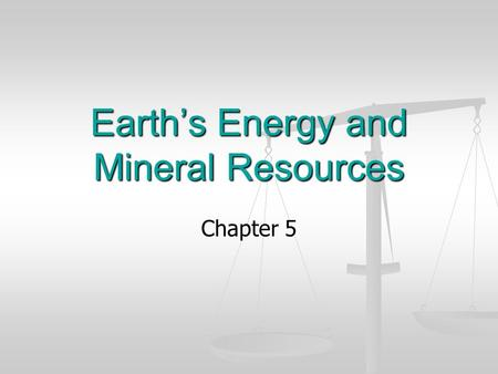 Earths Energy and Mineral Resources Chapter 5. Energy The ability to create change. The ability to create change.