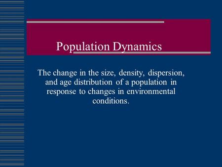 Population Dynamics The change in the size, density, dispersion, and age distribution of a population in response to changes in environmental conditions.