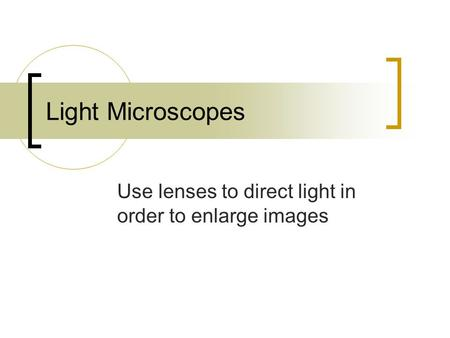 Light Microscopes Use lenses to direct light in order to enlarge images.