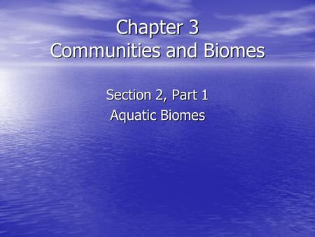 Chapter 3 Communities and Biomes Section 2, Part 1 Aquatic Biomes.