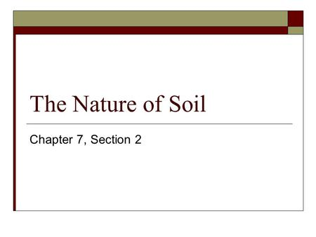 The Nature of Soil Chapter 7, Section 2. The Formation of Soil What is Soil? Mixture of weathered rock, decayed organic matter, mineral fragments, water,
