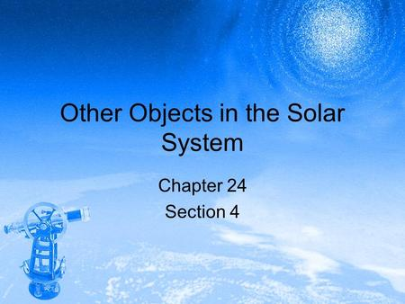 Other Objects in the Solar System Chapter 24 Section 4.