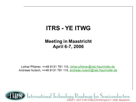 1 DRAFT - NOT FOR PUBLICATION April 5-7, 2006, Maastricht ITRS - YE ITWG Meeting in Maastricht April 6-7, 2006 Lothar Pfitzner, ++49 9131 761 110,