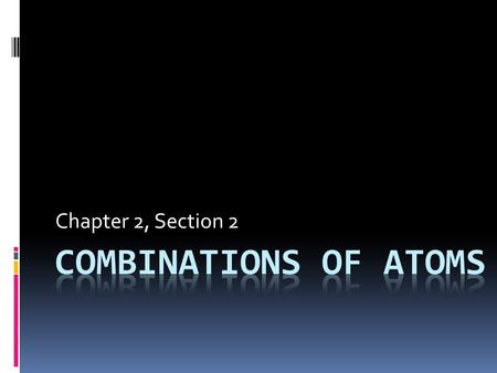 Chapter 2, Section 2. Interactions of Atoms Compounds – Atoms of more than one type of element that have been chemically bonded together – Often have.