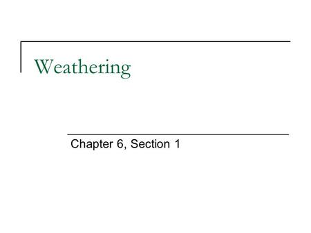 Weathering Chapter 6, Section 1. Weathering and Its Effects Weathering Surface processes that break down rock. Rock breaks down into sediment. Sediment.