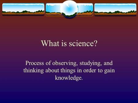 What is science? Process of observing, studying, and thinking about things in order to gain knowledge.