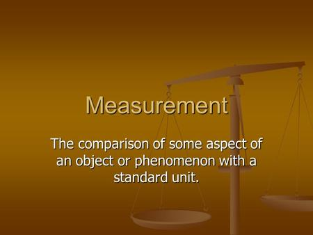 Measurement The comparison of some aspect of an object or phenomenon with a standard unit.