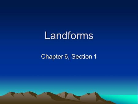 Landforms Chapter 6, Section 1. Landforms 3 basic types Plains Plateaus Mountains.