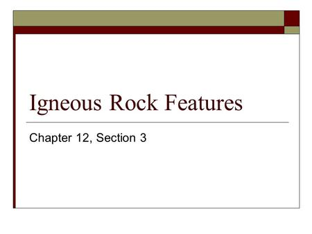 Igneous Rock Features Chapter 12, Section 3. Classification Igneous rocks are classified into two areas depending on where thy formed. Intrusions Underground.
